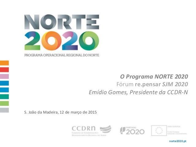 norte2020.pt O Programa NORTE 2020 Fórum re.pensar SJM 2020 Emídio Gomes, Presidente da CCDR-N S. João da Madeira, 12 de m...