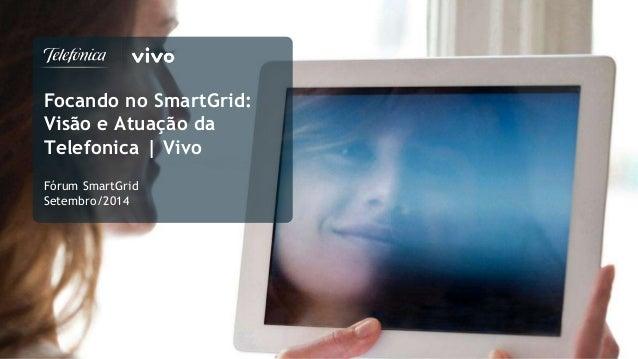 Focando no SmartGrid:  Visão e Atuação da  Telefonica | Vivo  Fórum SmartGrid  Setembro/2014  1