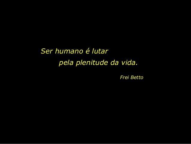 Ser humano é lutar pela plenitude da vida. Frei Betto
