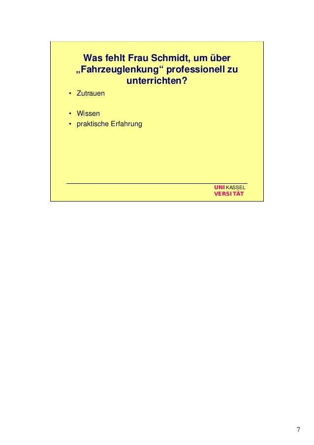 """7 UNIKASSEL VERSITÄT Was fehlt Frau Schmidt, um über """"Fahrzeuglenkung"""" professionell zu unterrichten? • Zutrauen • Wissen ..."""