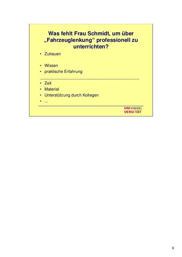 """8 UNIKASSEL VERSITÄT Was fehlt Frau Schmidt, um über """"Fahrzeuglenkung"""" professionell zu unterrichten? • Zutrauen • Wissen ..."""