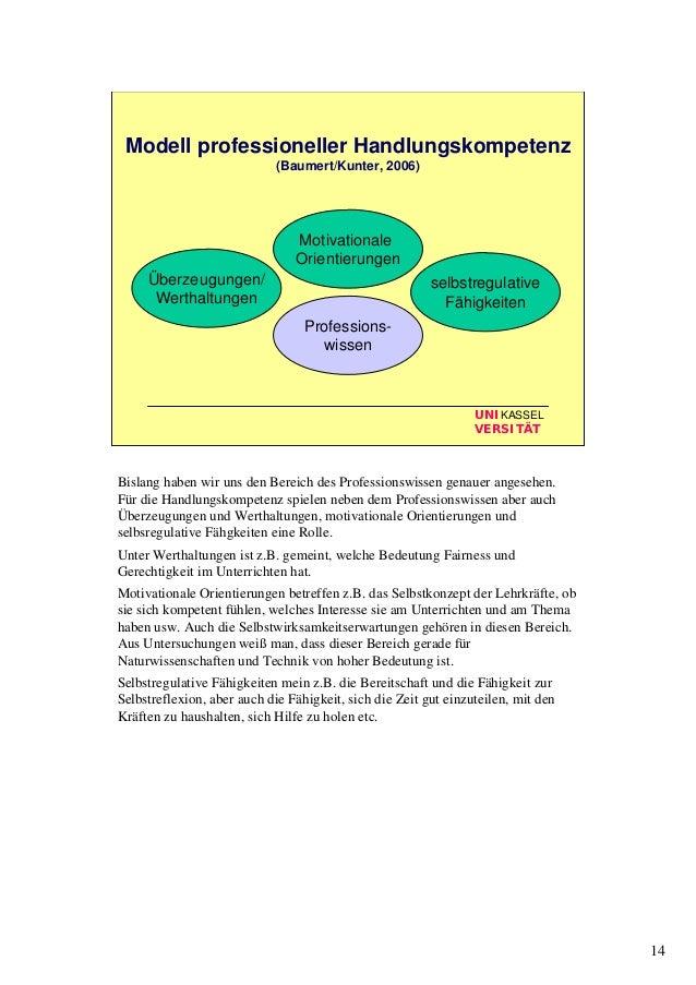 14 UNIKASSEL VERSITÄT Modell professioneller Handlungskompetenz (Baumert/Kunter, 2006) Professions- wissen Überzeugungen/ ...
