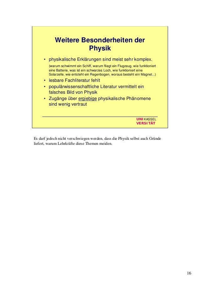 16 UNIKASSEL VERSITÄT Weitere Besonderheiten der Physik • physikalische Erklärungen sind meist sehr komplex. (warum schwim...