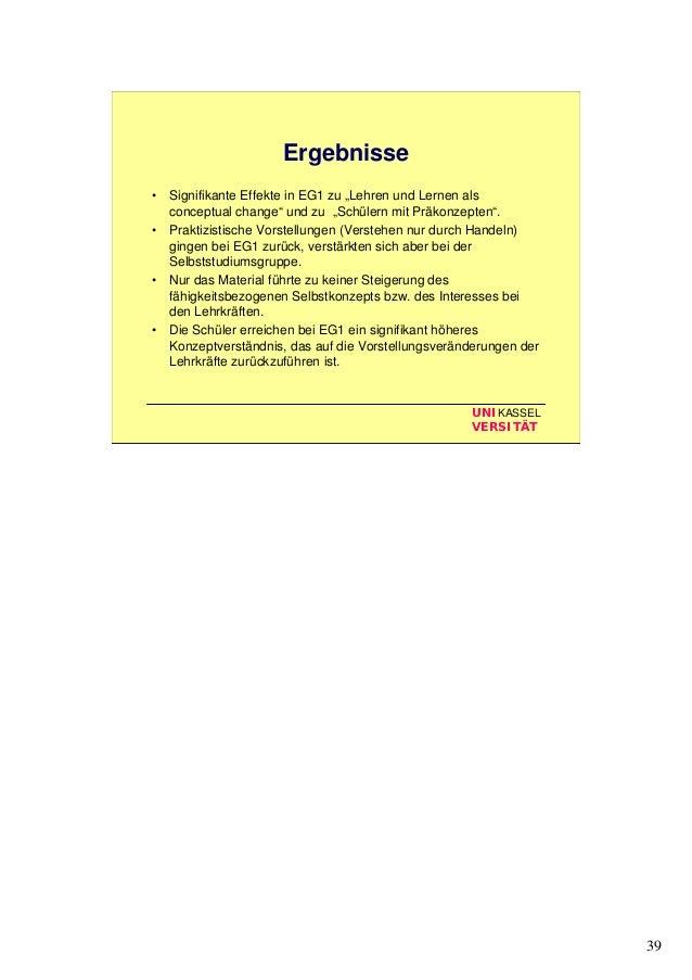 """39 UNIKASSEL VERSITÄT Ergebnisse • Signifikante Effekte in EG1 zu """"Lehren und Lernen als conceptual change"""" und zu """"Schüle..."""