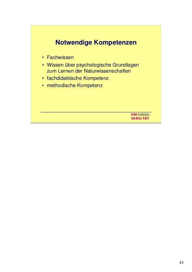 43 UNIKASSEL VERSITÄT Notwendige Kompetenzen • Fachwissen • Wissen über psychologische Grundlagen zum Lernen der Naturwiss...