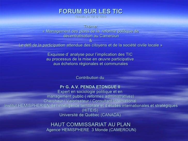 FORUM SUR LES TIC Douala ,le 29/ 5/ 2010 Thème: «Management des plans de la  reforme politique de  décentralisation au Ca...