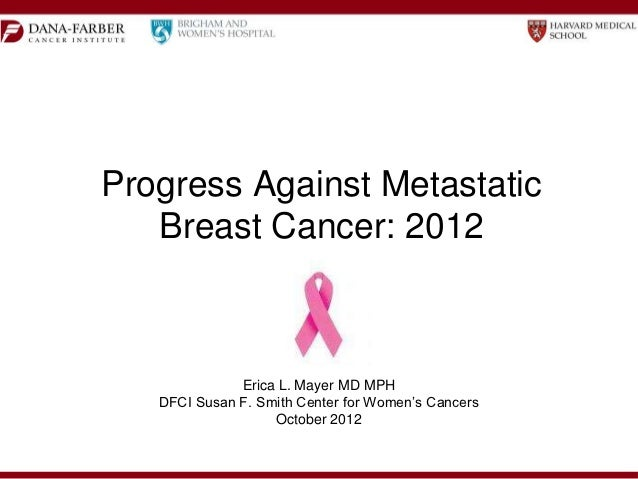 Progress Against Metastatic   Breast Cancer: 2012              Erica L. Mayer MD MPH   DFCI Susan F. Smith Center for Wome...