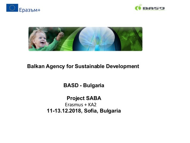 Balkan Agency for Sustainable Development BASD - Bulgaria Project SABA Erasmus + KA2 11-13.12.2018, Sofia, Bulgaria