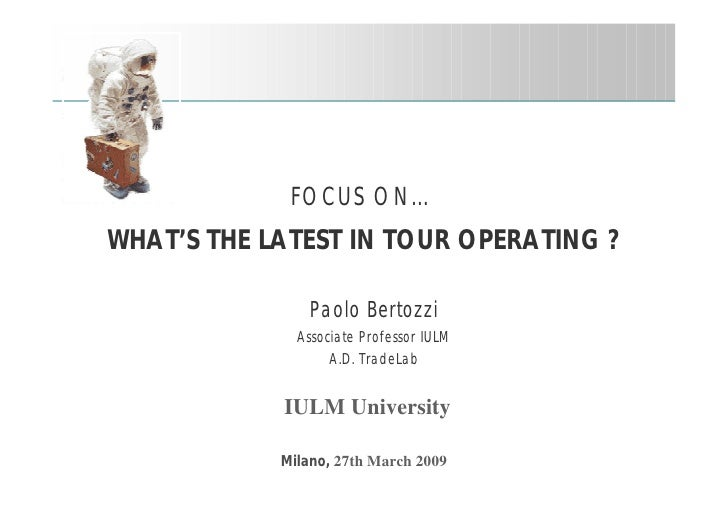 FOCUS ON… WHAT'S THE LATEST IN TOUR OPERATING ?                  Paolo Bertozzi               Associate Professor IULM    ...