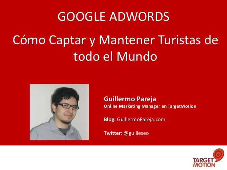 GOOGLE ADWORDSCómo Captar y Mantener Turistas de         todo el Mundo               Guillermo Pareja               Online...