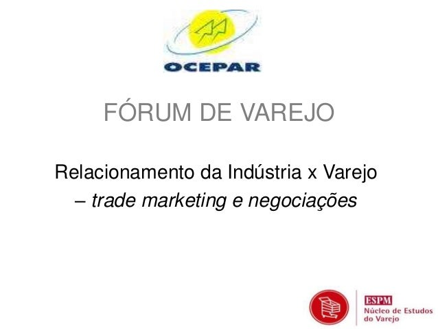 FÓRUM DE VAREJO  Relacionamento da Indústria x Varejo  – trade marketing e negociações