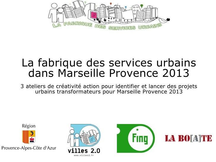 La fabrique des services urbains dans Marseille Provence 2013 3 ateliers de créativité action pour identifier et lancer de...