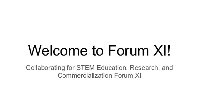 Welcome to Forum XI! Collaborating for STEM Education, Research, and Commercialization Forum XI