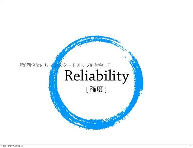 第8回企業内リーンスタートアップ勉強会 LT                    Reliability                          [ 確度 ]12年10月17日水曜日                       1