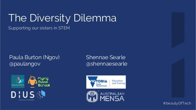 The Diversity Dilemma Supporting our sisters in STEM Paula Burton (Ngov) @paulangov Shennae Searle @shennaesearle #beautyO...