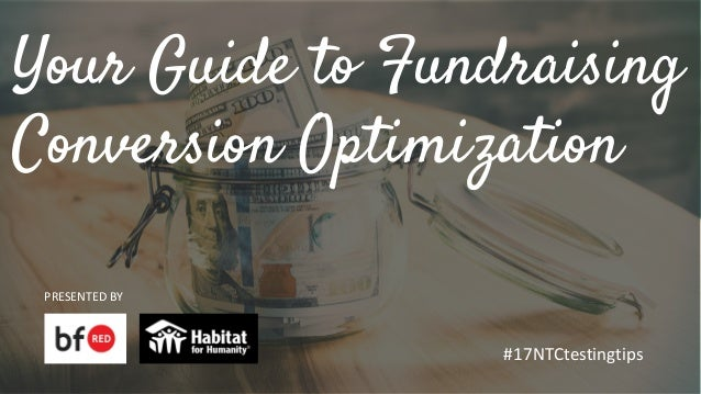 Your Guide to Fundraising Conversion Optimization PRESENTED BY #17NTCtestingtips