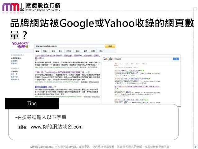 品牌網站被Google或Yahoo收錄的網頁數量?   Tips•在搜尋框輸入以下字串 site: www.你的網站域名.com    MMdc Confidential! 本內容包含MMdc之機密資訊,請您恪守保密義務,禁止任何形式的傳播、複...