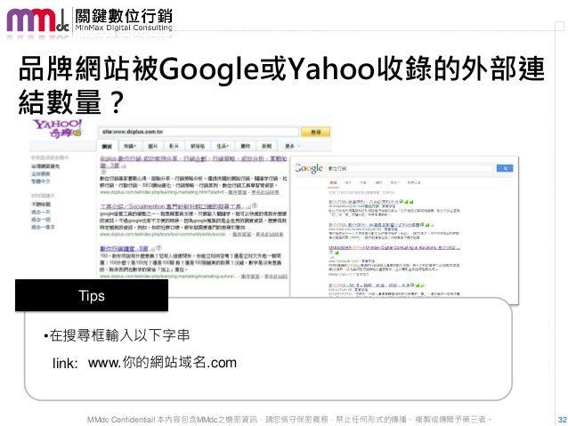 品牌網站被Google或Yahoo收錄的外部連結數量?   Tips •在搜尋框輸入以下字串 link: www.你的網站域名.com    MMdc Confidential! 本內容包含MMdc之機密資訊,請您恪守保密義務,禁止任何形式的傳...