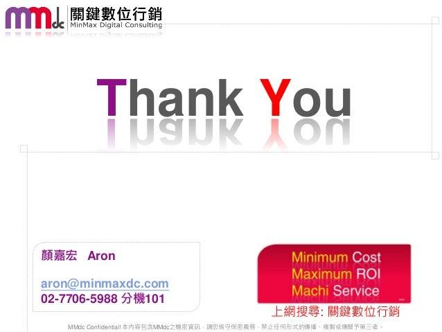 Thank You顏嘉宏 Aronaron@minmaxdc.com02-7706-5988 分機101                                           上網搜尋: 關鍵數位行銷   MMdc Confide...