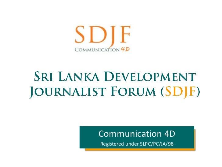 Sri Lanka Development Journalist Forum (SDJF)<br />Communication 4D<br />Registered under SLPC/PC/JA/98<br />