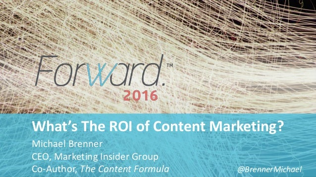 #forward16 | 2 What's The ROI of Content Marketing? Michael Brenner CEO, Marketing Insider Group Co-Author, The Content Fo...
