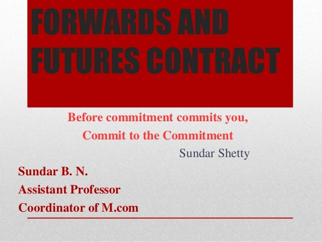 FORWARDS AND FUTURES CONTRACT Before commitment commits you, Commit to the Commitment Sundar Shetty Sundar B. N. Assistant...