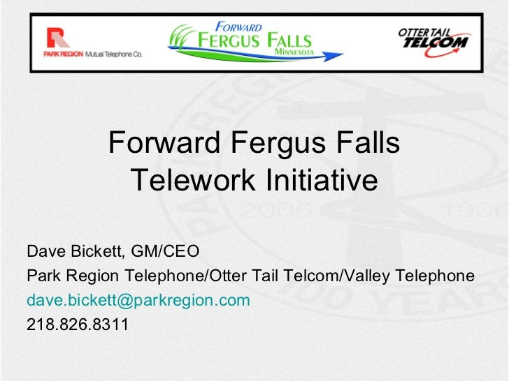 Forward Fergus Falls           Telework InitiativeDave Bickett, GM/CEOPark Region Telephone/Otter Tail Telcom/Valley Telep...