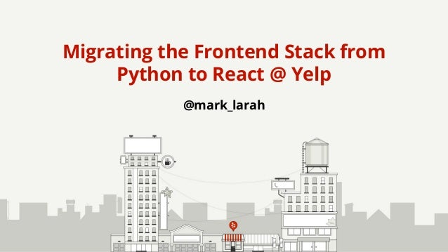 @mark_larah Migrating the Frontend Stack from Python to React @ Yelp