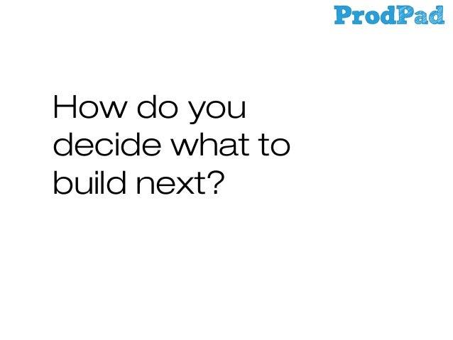 How do you decide what to build next?