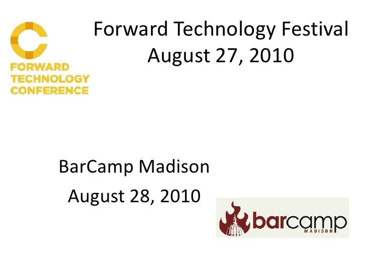 Forward Technology Festival         August 27, 2010    BarCamp Madison  August 28, 2010