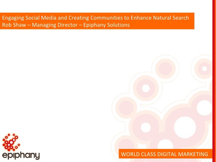 Engaging Social Media and Creating Communities to Enhance Natural Search Rob Shaw – Managing Director – Epiphany Solutions...