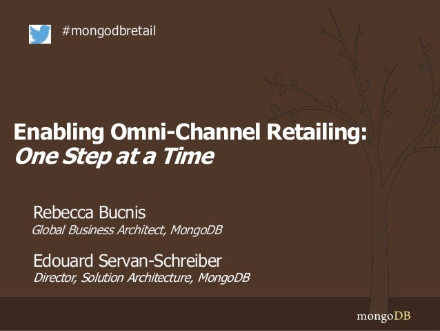 Enabling Omni-Channel Retailing: One Step at a Time #mongodbretail Global Business Architect, MongoDB Director, Solution A...