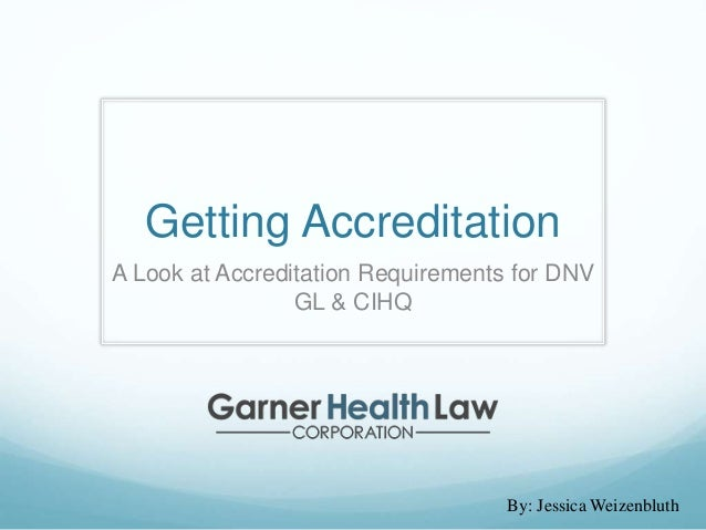 Getting Accreditation A Look at Accreditation Requirements for DNV GL & CIHQ By: Jessica Weizenbluth