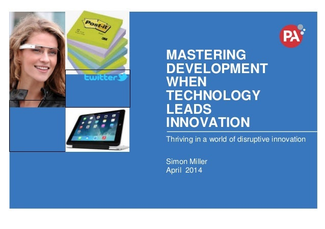© PA Knowledge Limited 2014 1 MASTERING DEVELOPMENT WHEN TECHNOLOGY LEADS INNOVATION Thriving in a world of disruptive inn...