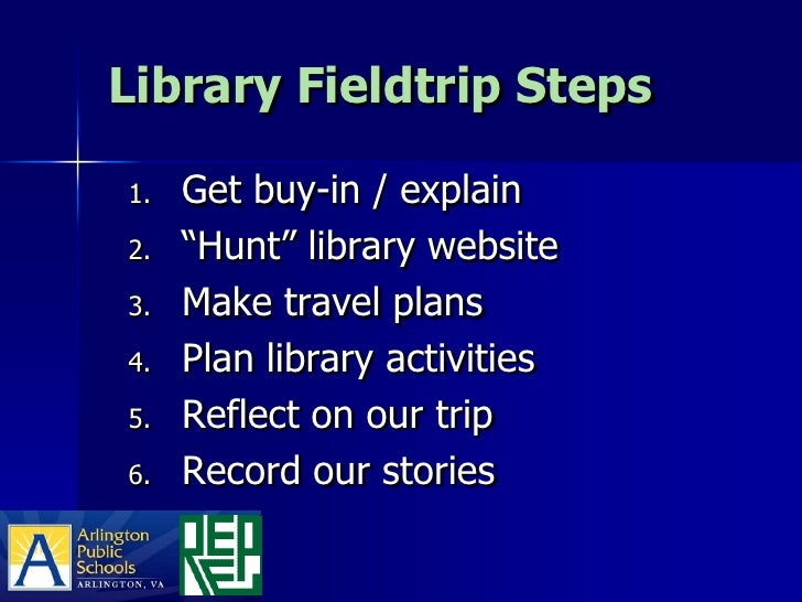"Library Fieldtrip Steps  1.   Get buy-in / explain 2.   ""Hunt"" library website 3.   Make travel plans 4.   Plan library ac..."