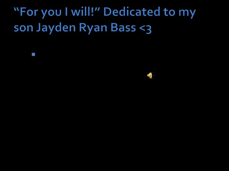 """For you I will!"" Dedicated to my son Jayden Ryan Bass <3<br />Mommy loves you baby!<br />"