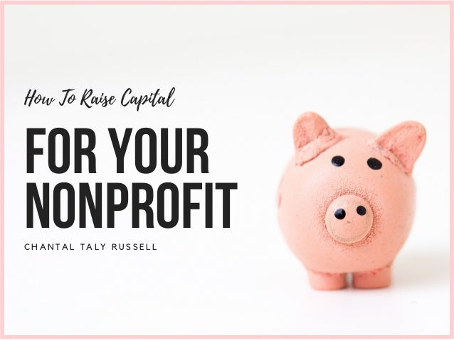 C H A N T A L T A L Y R U S S E L L How To Raise Capital FORYOUR NONPROFIT