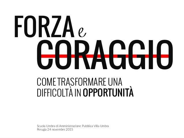 FORZA e CORAGGIO    COME TRASFORMARE UNA DIFFICOLTÀ IN OPPORTUNITÀ Scuola Umbra di Amministrazione Pubblica Villa ...
