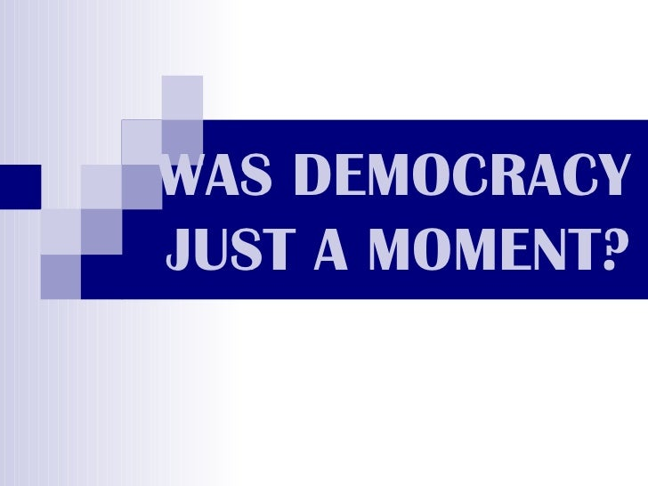 WAS DEMOCRACY JUST A MOMENT?