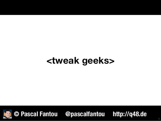 <tweak geeks> 1 © Pascal Fantou @pascalfantou http://q48.de