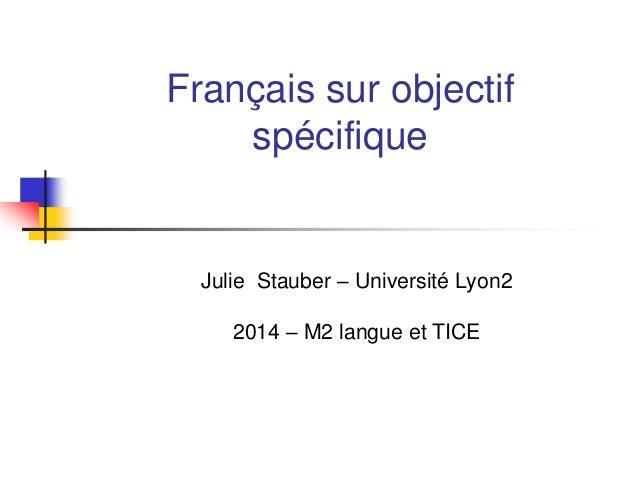 Français sur objectif spécifique Julie Stauber – Université Lyon2 2014 – M2 langue et TICE