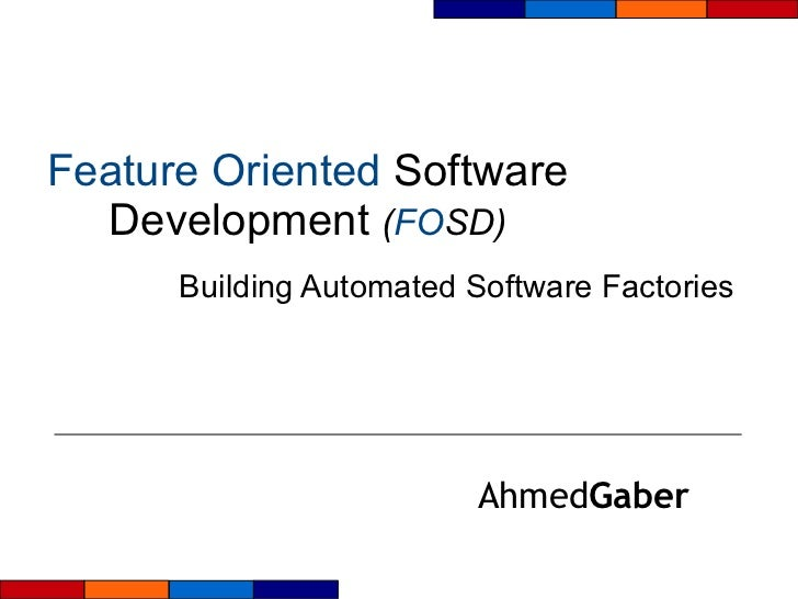 Feature   Oriented  Software Development  ( FO SD) Building Automated Software Factories Ahmed Gaber