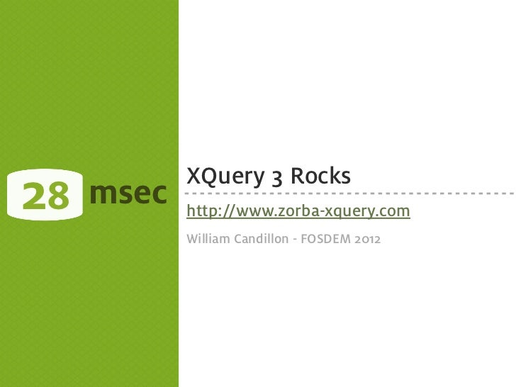 28   msec            XQuery 3 Rocks            http://www.zorba-xquery.com            William Candillon - FOSDEM 2012