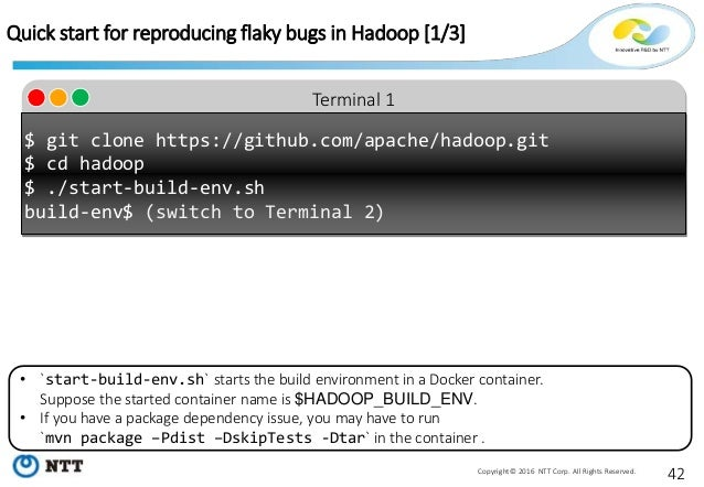 42Copyright© 2016 NTT Corp. All Rights Reserved. Terminal 1 Quick start for reproducing flaky bugs in Hadoop [1/3] $ git c...