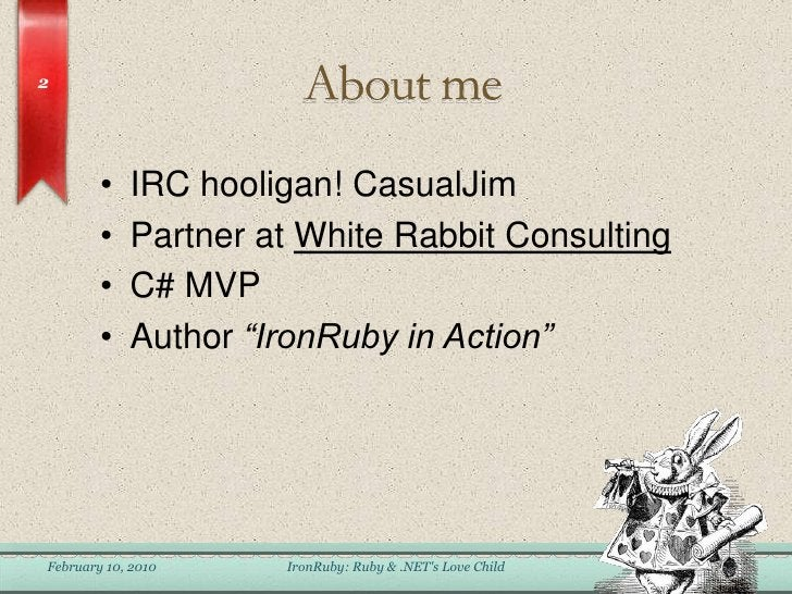 """About me<br />IRC hooligan! CasualJim<br />Partner at White Rabbit Consulting<br />C# MVP<br />Author """"IronRuby in Action""""..."""