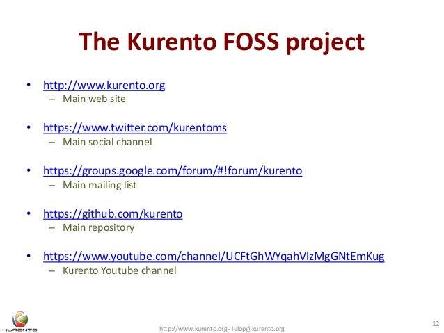 The Kurento FOSS project http://www.kurento.org - lulop@kurento.org 12 • http://www.kurento.org – Main web site • https://...