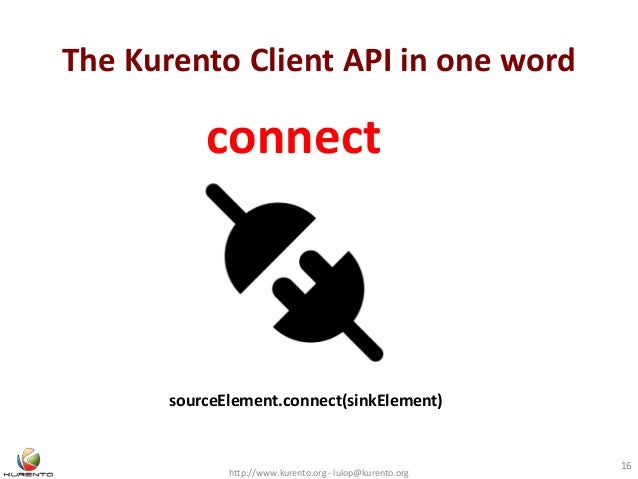 The Kurento Client API in one word http://www.kurento.org - lulop@kurento.org 16 sourceElement.connect(sinkElement) connect