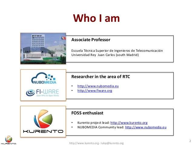 Who I am http://www.kurento.org - lulop@kurento.org 2 Associate Professor Escuela Técnica Superior de Ingenieros de Teleco...