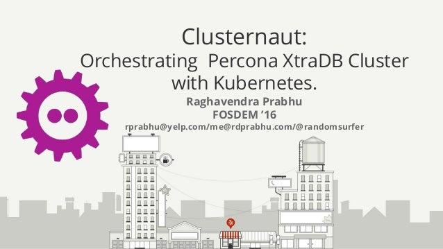 Clusternaut: Orchestrating Percona XtraDB Cluster with Kubernetes. Raghavendra Prabhu FOSDEM '16 rprabhu@yelp.com/me@rdpra...