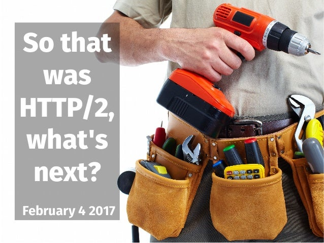 So that was HTTP/2, what's next? February 4 2017